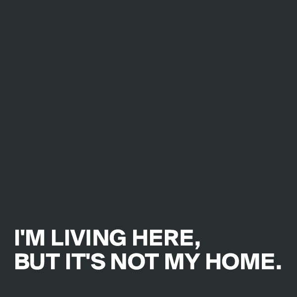 I'M LIVING HERE,  BUT IT'S NOT MY HOME.