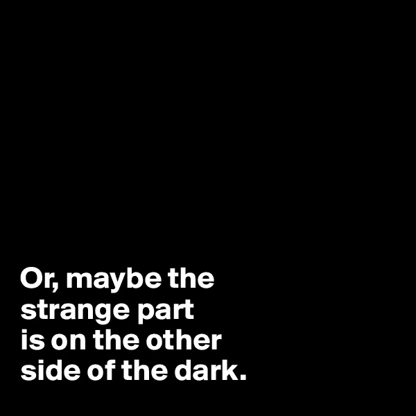 Or, maybe the  strange part is on the other  side of the dark.
