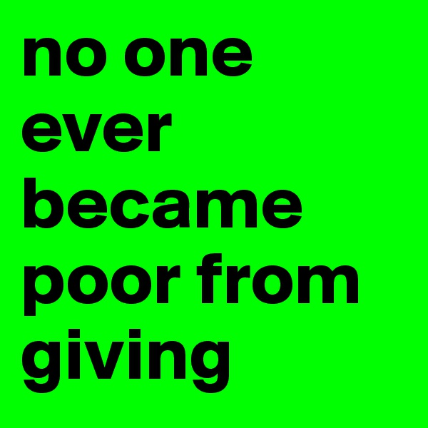 no one ever became poor from giving
