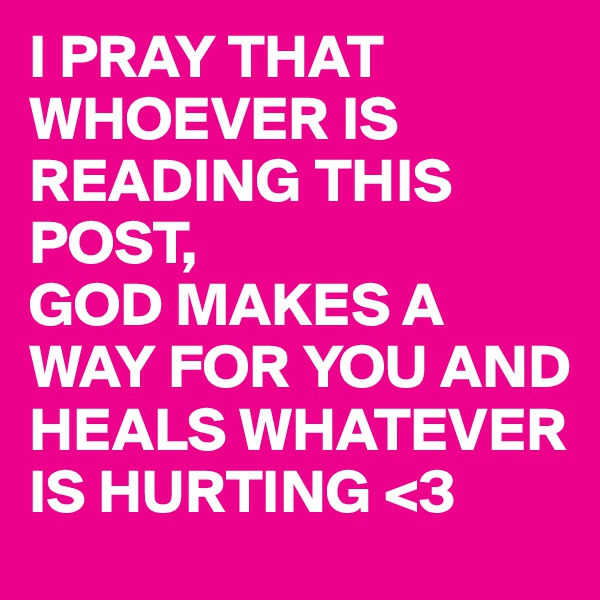 I PRAY THAT WHOEVER IS READING THIS POST, GOD MAKES A WAY FOR YOU AND HEALS WHATEVER IS HURTING <3