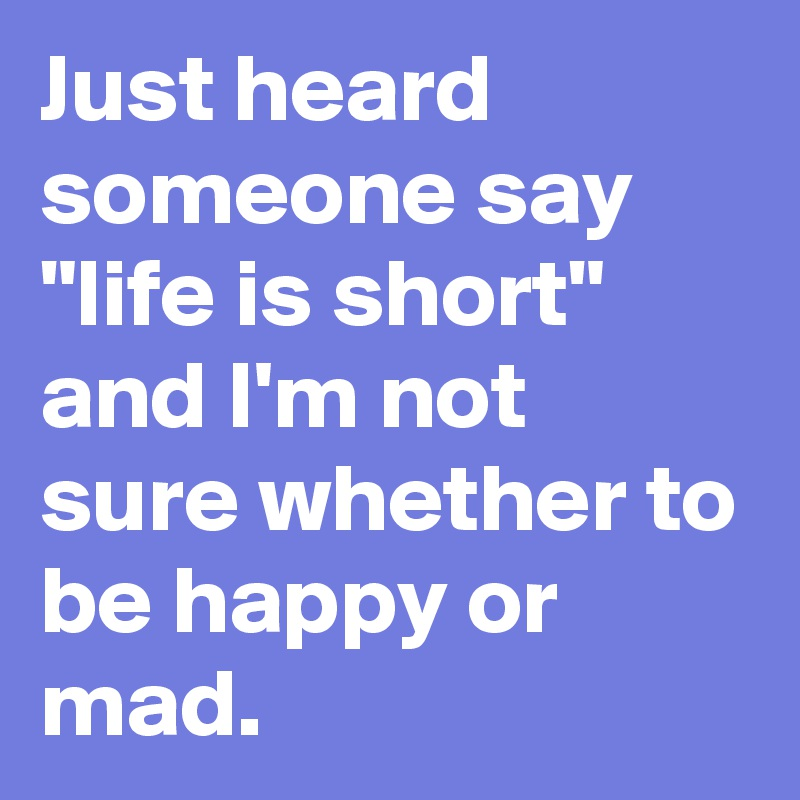 """Just heard  someone say  """"life is short""""  and I'm not  sure whether to  be happy or  mad."""