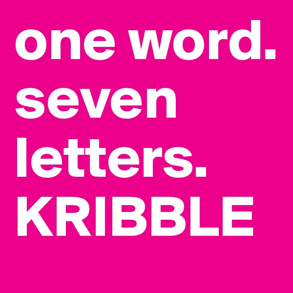 one word. seven letters. KRIBBLE