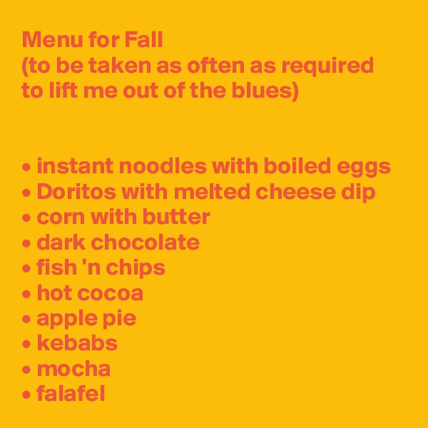 Menu for Fall (to be taken as often as required to lift me out of the blues)   • instant noodles with boiled eggs • Doritos with melted cheese dip • corn with butter • dark chocolate • fish 'n chips • hot cocoa • apple pie • kebabs • mocha • falafel