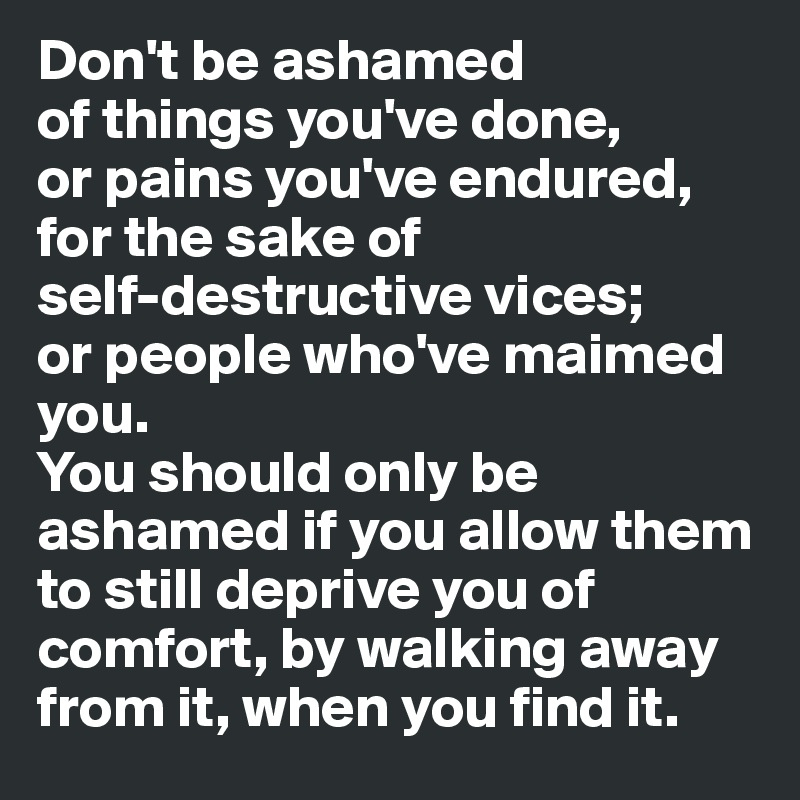 Don't be ashamed  of things you've done,  or pains you've endured, for the sake of  self-destructive vices; or people who've maimed you. You should only be ashamed if you allow them to still deprive you of comfort, by walking away from it, when you find it.