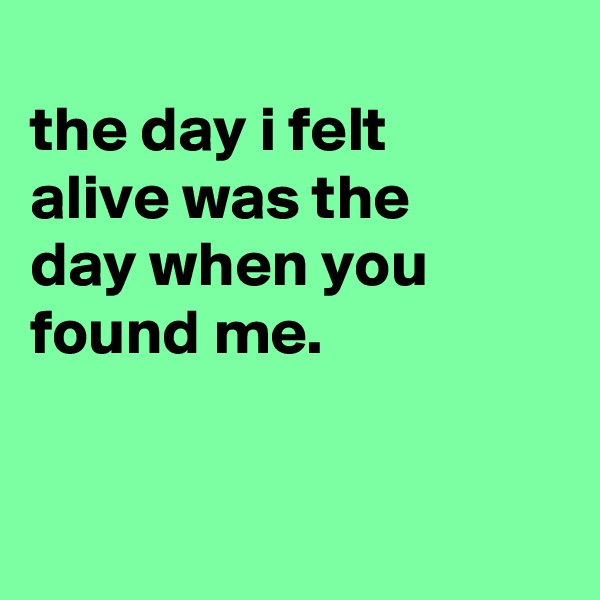 the day i felt alive was the day when you found me.