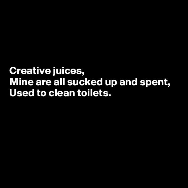 Creative juices,  Mine are all sucked up and spent,  Used to clean toilets.