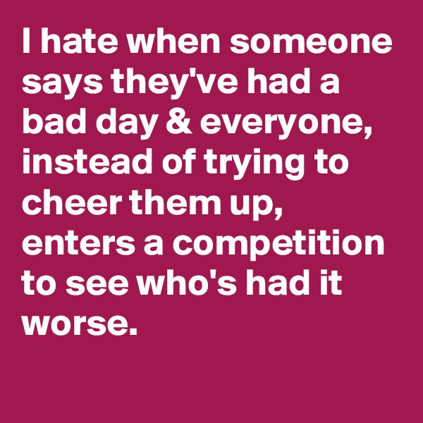 I hate when someone says they've had a bad day & everyone, instead of trying to cheer them up, enters a competition to see who's had it worse.