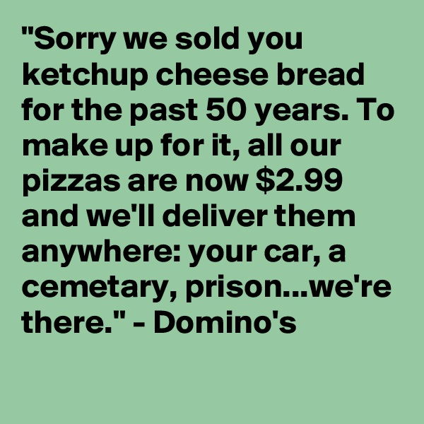 """Sorry we sold you ketchup cheese bread for the past 50 years. To make up for it, all our pizzas are now $2.99 and we'll deliver them anywhere: your car, a cemetary, prison...we're there."" - Domino's"