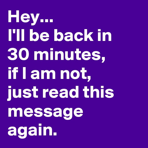 Hey... I'll be back in 30 minutes, if I am not,  just read this message again.