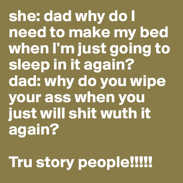 she: dad why do I need to make my bed when I'm just going to sleep in it again? dad: why do you wipe your ass when you just will shit wuth it again?  Tru story people!!!!!