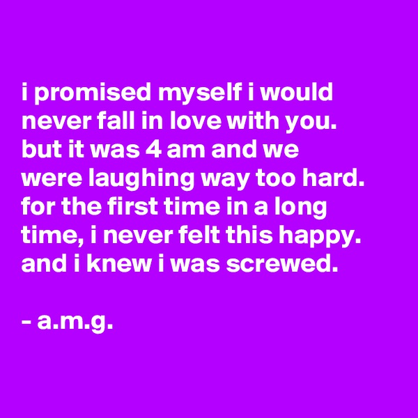 i promised myself i would never fall in love with you. but it was 4 am and we were laughing way too hard. for the first time in a long time, i never felt this happy. and i knew i was screwed.  - a.m.g.