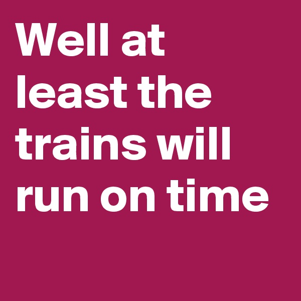 Well at least the trains will run on time