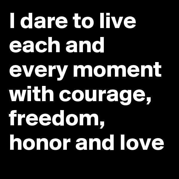 I dare to live each and every moment with courage, freedom, honor and love