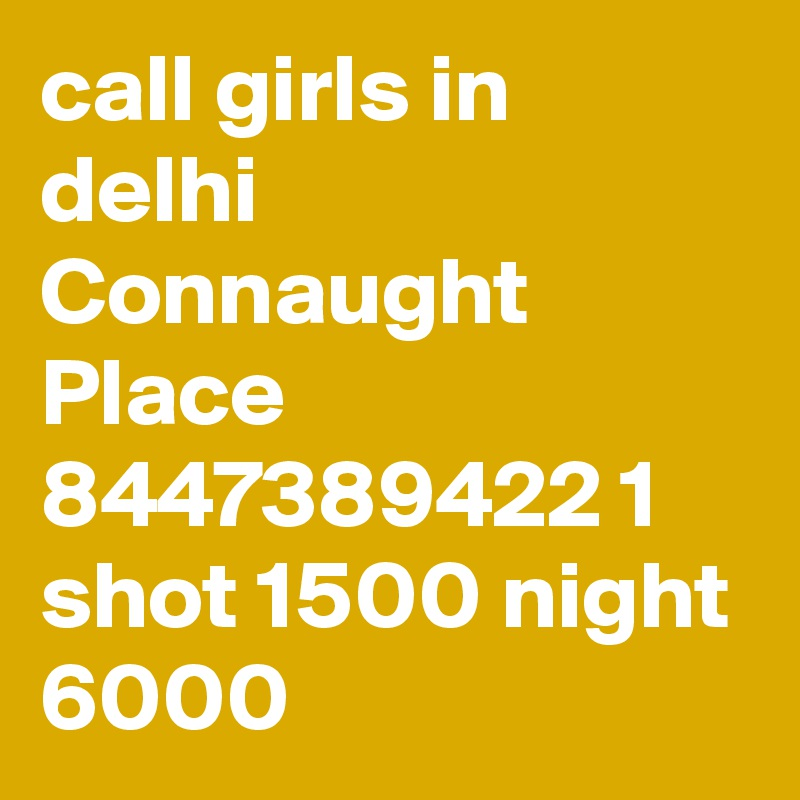 call girls in delhi Connaught Place 8447389422 1 shot 1500 night 6000