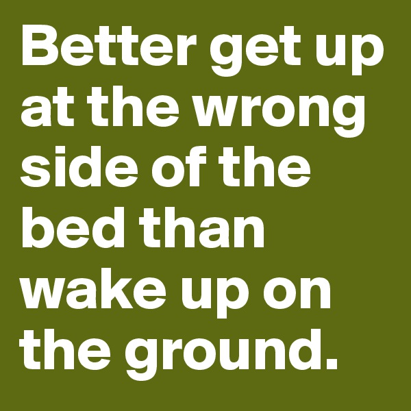 Better get up at the wrong side of the bed than wake up on the ground.