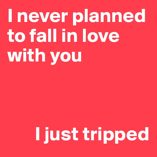 I never planned to fall in love with you           I just tripped