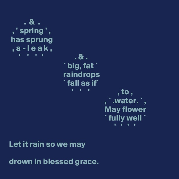 .  &  .   , ' spring ' ,  has sprung   , a - l e a k ,        '    '    '   '                   . & .                                          ` big, fat `                                  raindrops                                  ` fall as if`                                       '    '    '                 , to ,                                                            , ` .water. ` ,                                                           May flower                                                           ` fully well `                                                                 '   '   '   '  Let it rain so we may  drown in blessed grace.