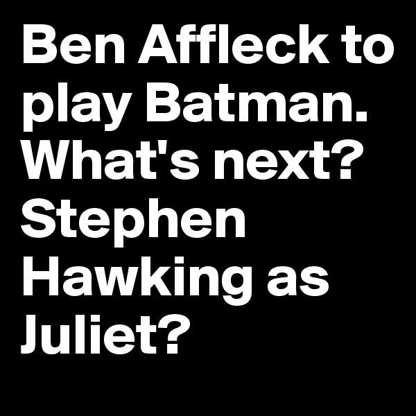 Ben Affleck to play Batman. What's next? Stephen Hawking as Juliet?