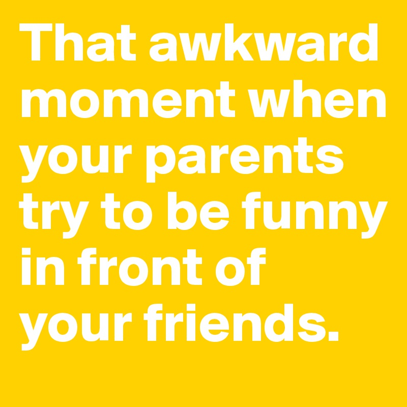 That awkward moment when your parents try to be funny in front of your friends.