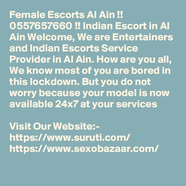 Female Escorts Al Ain !! 0557657660 !! Indian Escort in Al Ain Welcome, We are Entertainers and Indian Escorts Service Provider in Al Ain. How are you all, We know most of you are bored in this lockdown. But you do not worry because your model is now available 24x7 at your services  Visit Our Website:- https://www.suruti.com/ https://www.sexobazaar.com/