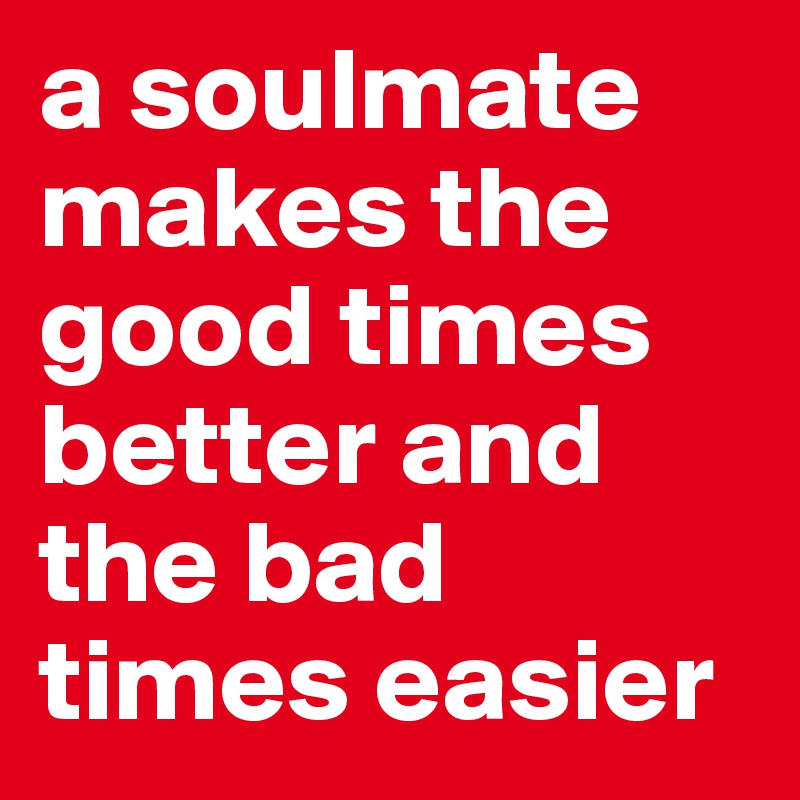 a soulmate makes the good times better and the bad times easier
