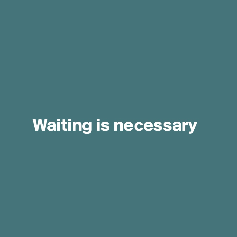 Waiting is necessary