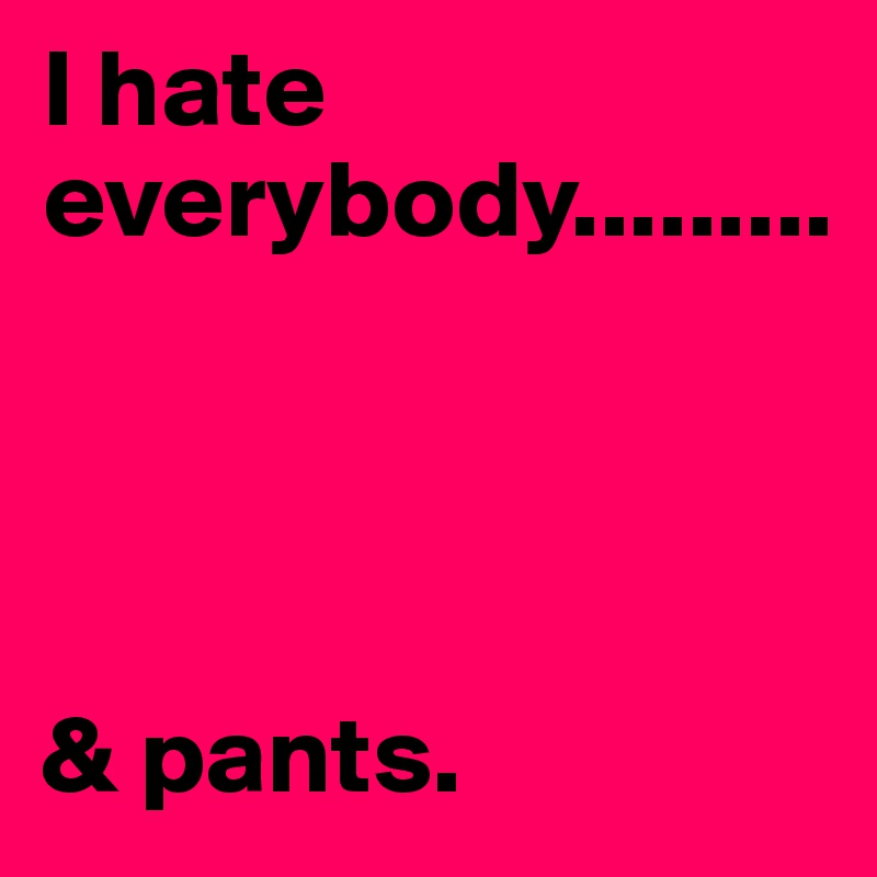I hate everybody.........      & pants.
