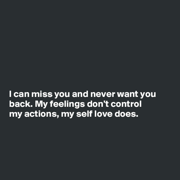 I can miss you and never want you back. My feelings don't control my actions, my self love does.