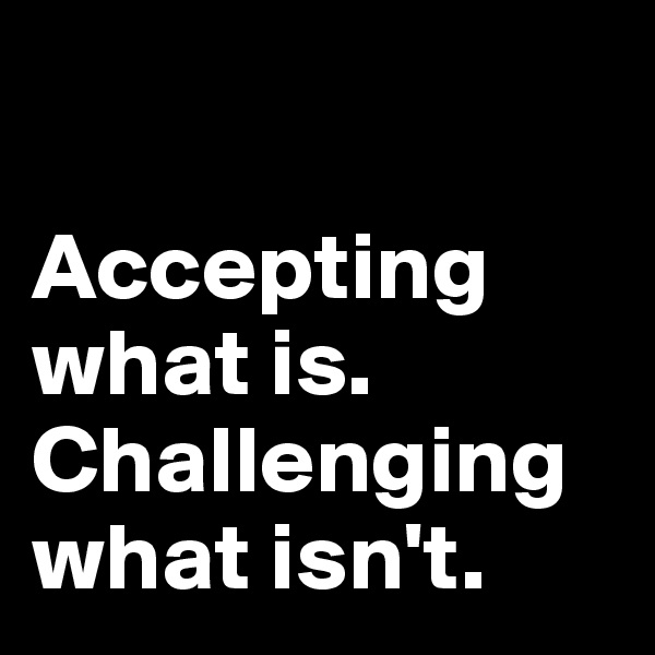 Accepting what is. Challenging what isn't.
