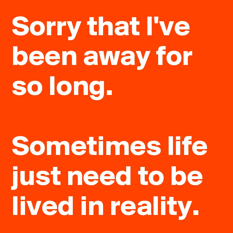 Sorry that I've been away for so long.  Sometimes life just need to be lived in reality.