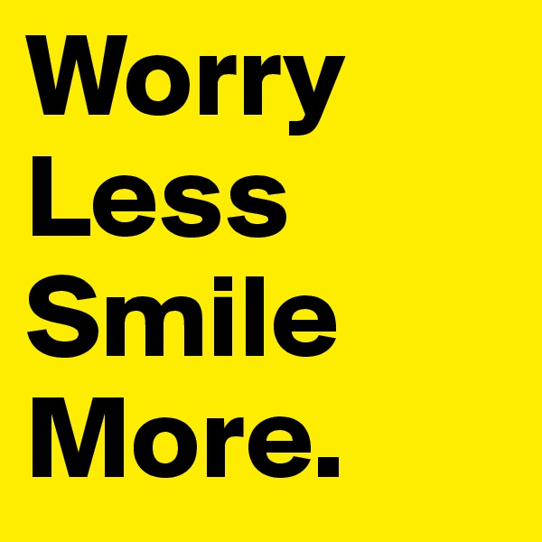 Worry Less Smile More.