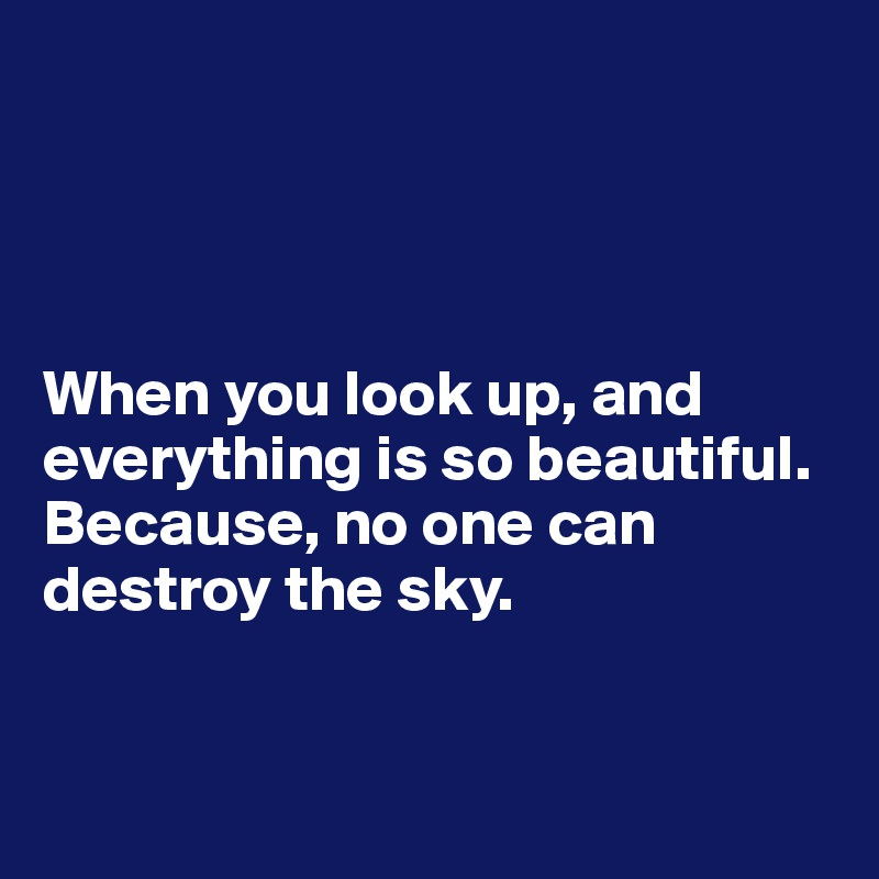 When you look up, and everything is so beautiful. Because, no one can destroy the sky.