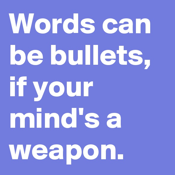 Words can be bullets, if your mind's a weapon.