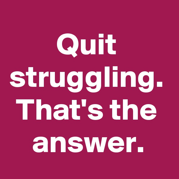 Quit struggling. That's the answer.