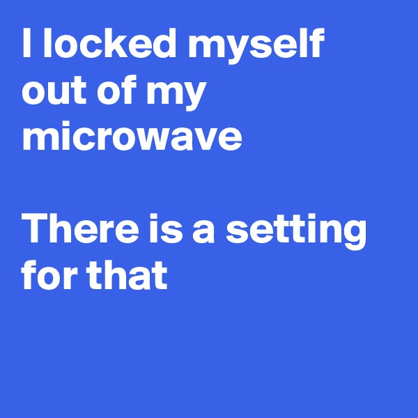 I locked myself out of my microwave   There is a setting for that