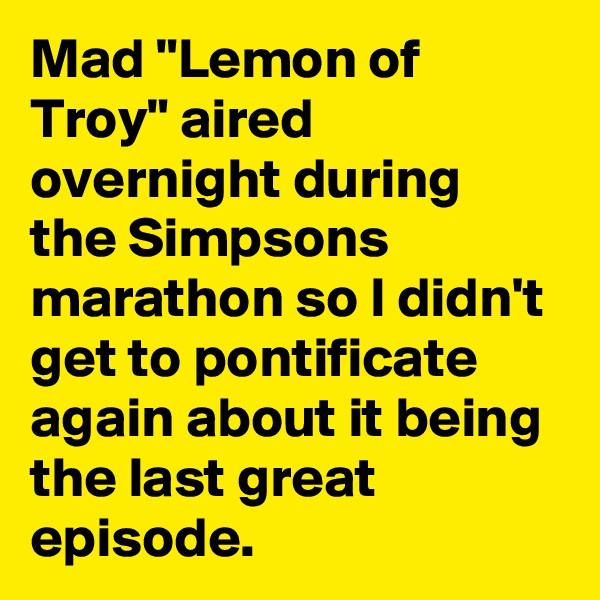 """Mad """"Lemon of Troy"""" aired overnight during the Simpsons marathon so I didn't get to pontificate again about it being the last great episode."""