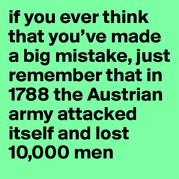 if you ever think that you've made a big mistake, just remember that in 1788 the Austrian army attacked itself and lost 10,000 men