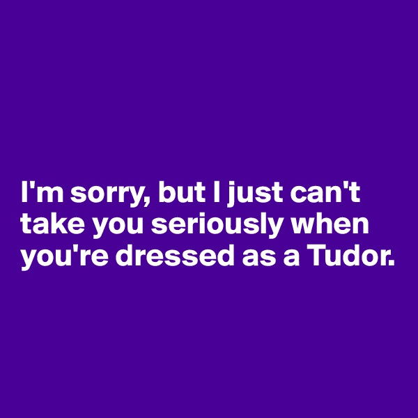 I'm sorry, but I just can't take you seriously when you're dressed as a Tudor.