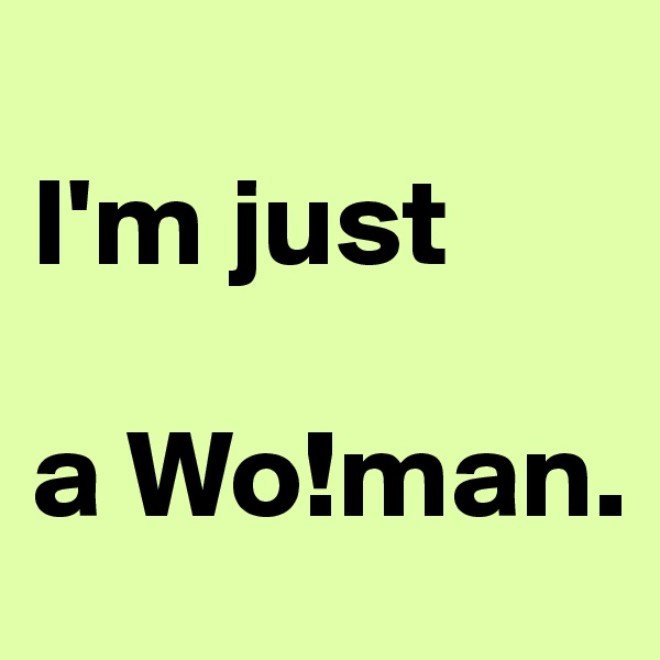 I'm just    a Wo!man.