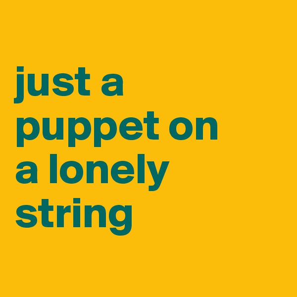 just a  puppet on  a lonely  string