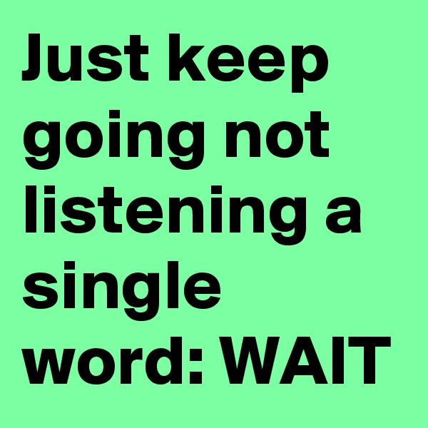 Just keep going not listening a single word: WAIT