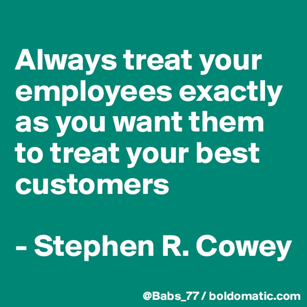 Always treat your employees exactly as you want them to treat your best customers  - Stephen R. Cowey