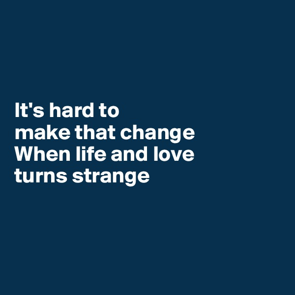 It's hard to make that change When life and love turns strange