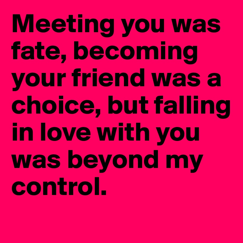 Meeting you was fate, becoming your friend was a choice, but falling in love with you was beyond my control.