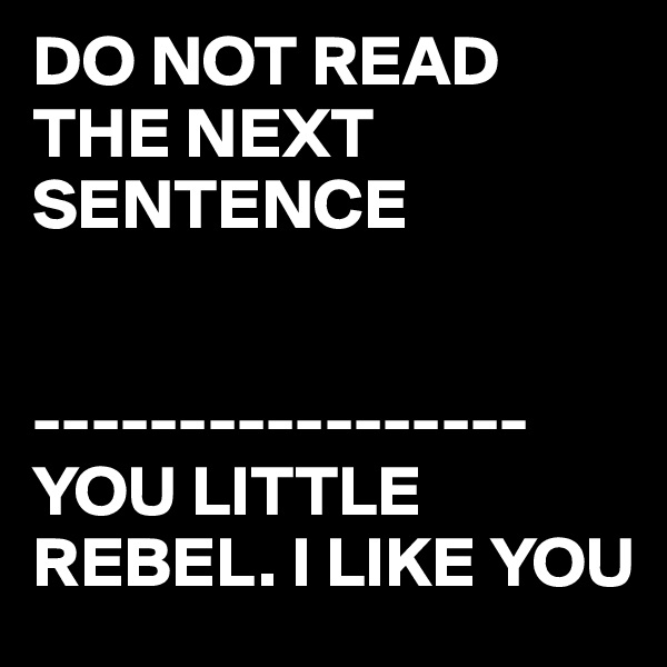 DO NOT READ THE NEXT SENTENCE   ----------------- YOU LITTLE REBEL. I LIKE YOU