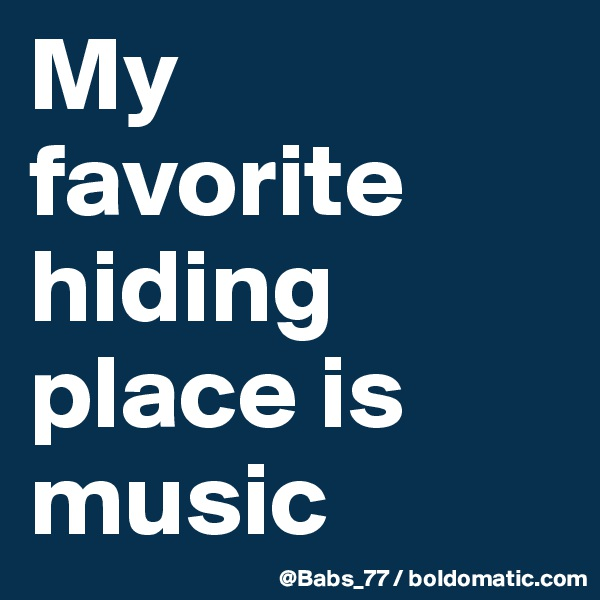 My favorite hiding place is music
