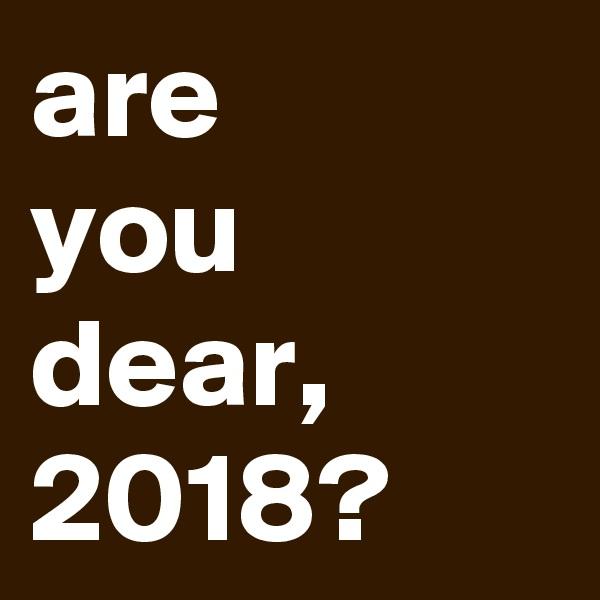 are you dear, 2018?