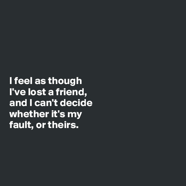 I feel as though  I've lost a friend,  and I can't decide  whether it's my  fault, or theirs.