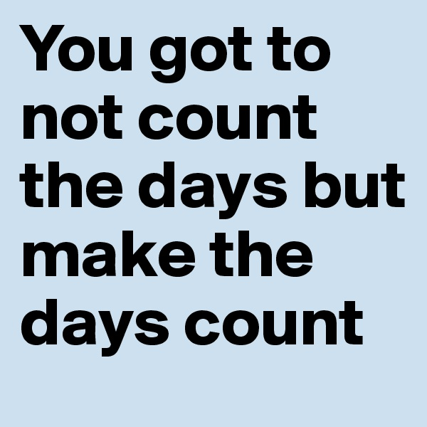 You got to not count the days but make the days count