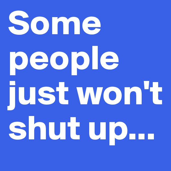Some people just won't shut up...